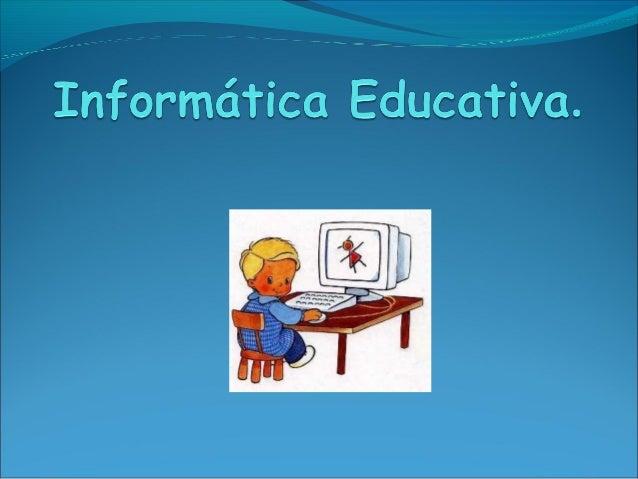 Informática Educativa.Vinculada directamente con la educación.Uso de las tecnologías para educar a losalumnos Concepto D...