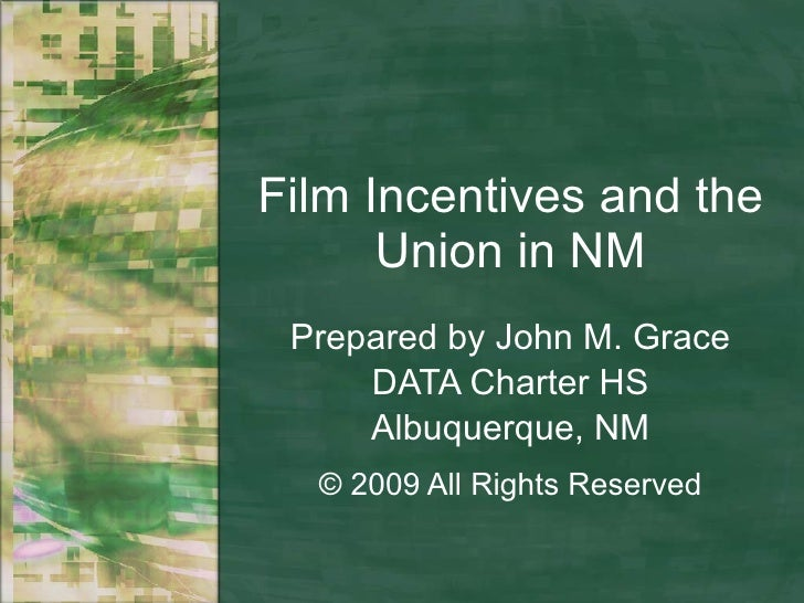 Film Incentives and the Union in NM Prepared by John M. Grace DATA Charter HS Albuquerque, NM © 2009 All Rights Reserved