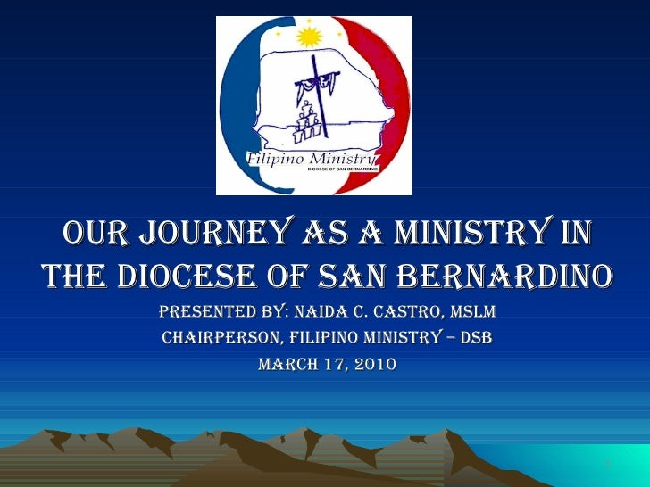 Our Journey as a ministry in the diocese of san Bernardino Presented by: Naida C. Castro, MSLM Chairperson, Filipino Minis...