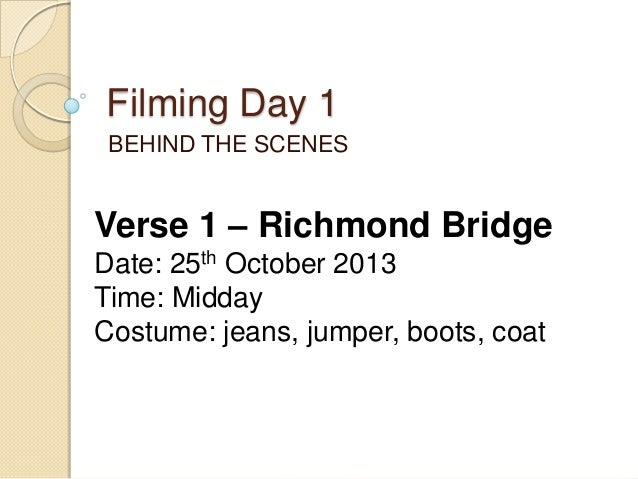 Filming Day 1 BEHIND THE SCENES  Verse 1 – Richmond Bridge Date: 25th October 2013 Time: Midday Costume: jeans, jumper, bo...