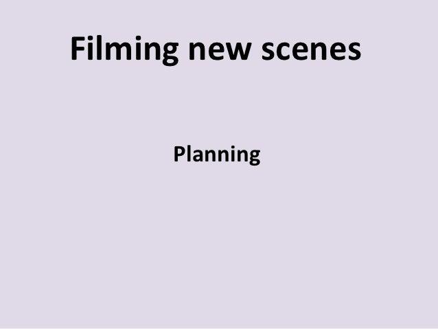 Filming new scenes      Planning