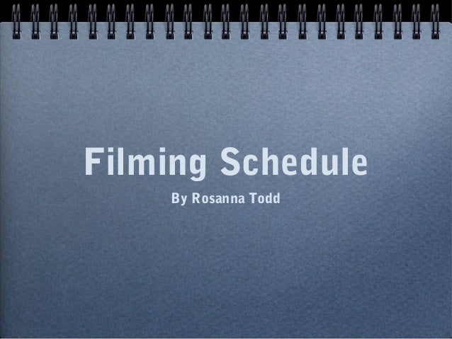 Filming Schedule    By Rosanna Todd