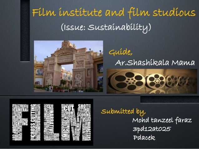 Film institute and film studious Submitted by, Mohd tanzeel faraz 3pd12at025 Pdacek Guide, Ar.Shashikala Mama (Issue: Sust...