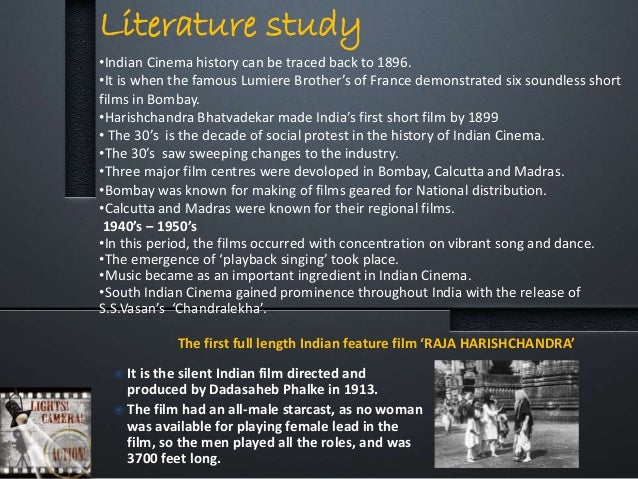 Literature study •Indian Cinema history can be traced back to 1896. •It is when the famous Lumiere Brother's of France dem...