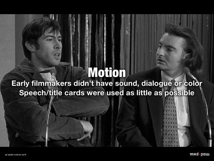 MotionEarly filmmakers didn't have sound, dialogue or color  Speech/title cards were used as little as possible