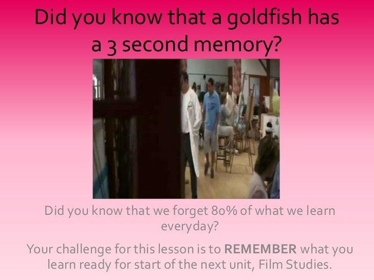 Did you know that a goldfish has       a 3 second memory?   Did you know that we forget 80% of what we learn              ...