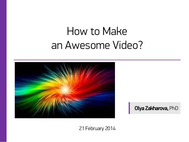How to Make an Awesome Video?  Olya Zakharova, PhD  21 February 2014