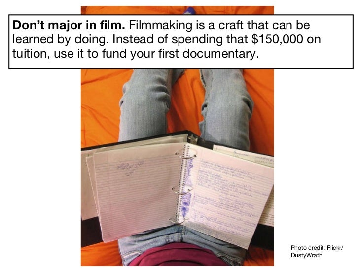 Don't major in film.  Filmmaking is a craft that can be learned by doing. Instead of spending that $150,000 on tuition, us...