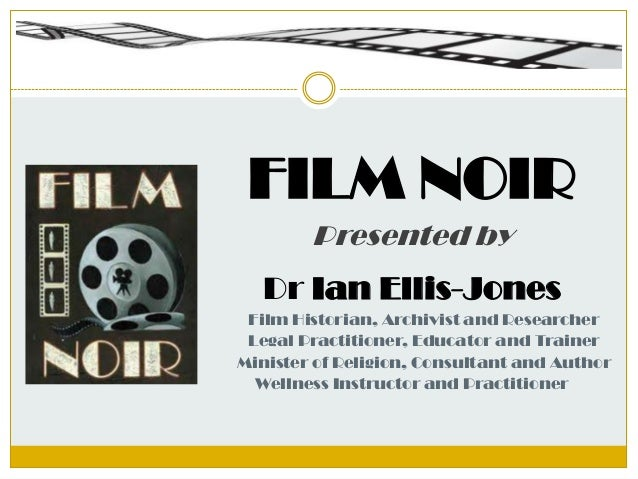 FILM NOIRPresented byDr Ian Ellis-JonesFilm Historian, Archivist and ResearcherLegal Practitioner, Educator and TrainerMin...