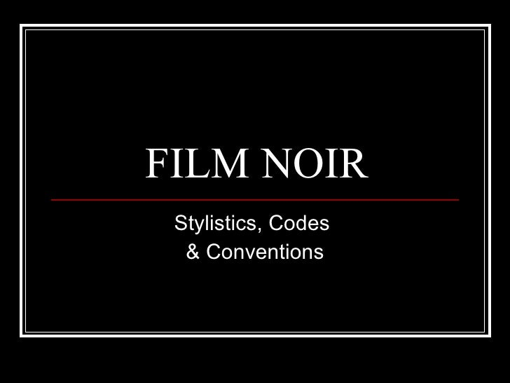 FILM NOIR Stylistics, Codes  & Conventions