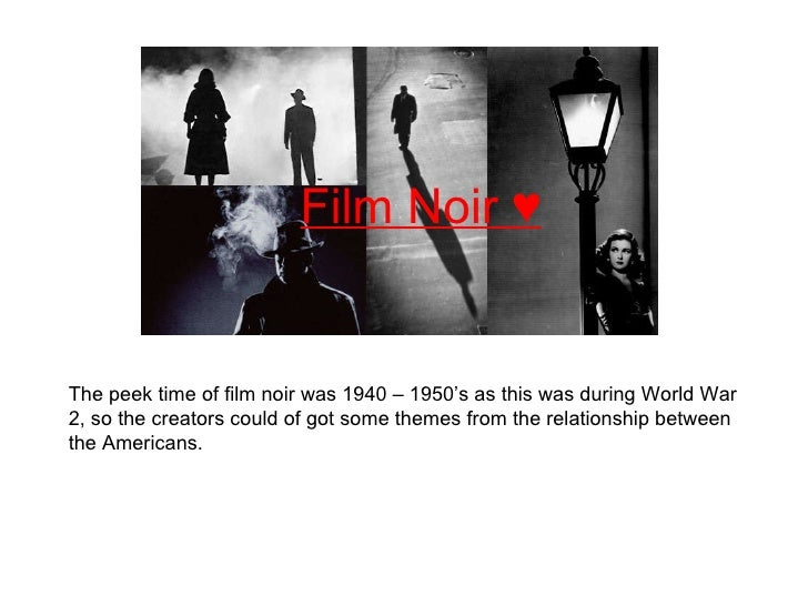 Film Noir ♥ The peek time of film noir was 1940 – 1950's as this was during World War 2, so the creators could of got some...