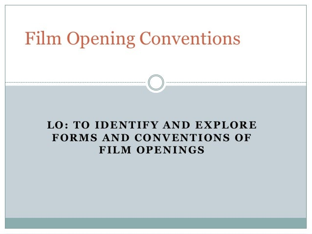 LO: TO IDENTIFY AND EXPLORE FORMS AND CONVENTIONS OF FILM OPENINGS Film Opening Conventions