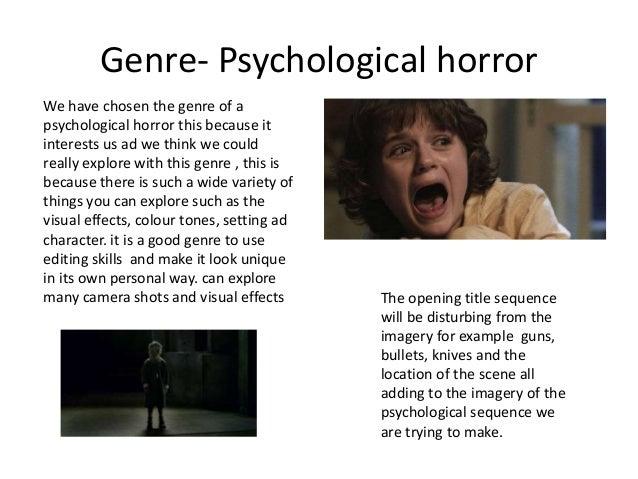 Genre- Psychological horror We have chosen the genre of a psychological horror this because it interests us ad we think we...