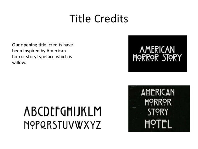 Title Credits Our opening title credits have been inspired by American horror story typeface which is willow.
