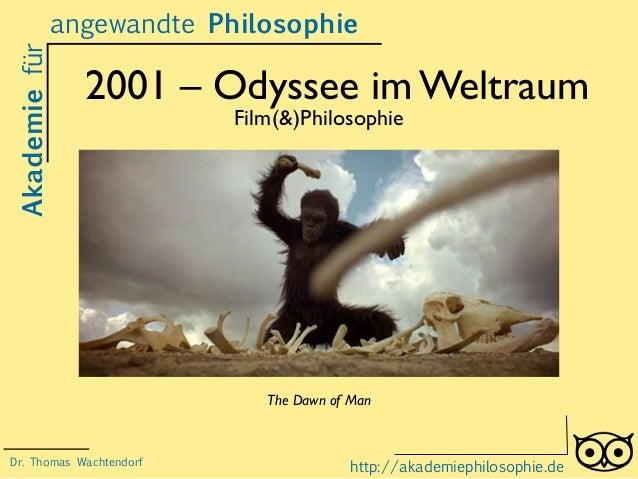 2001 – Odyssee im Weltraum Film(&)Philosophie Akademiefürangewandte Philosophie http://akademiephilosophie.de The Dawn of ...