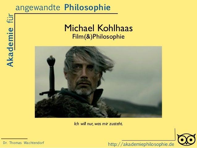 Michael Kohlhaas Film(&)Philosophie Akademiefürangewandte Philosophie http://akademiephilosophie.de Ich will nur, was mir ...
