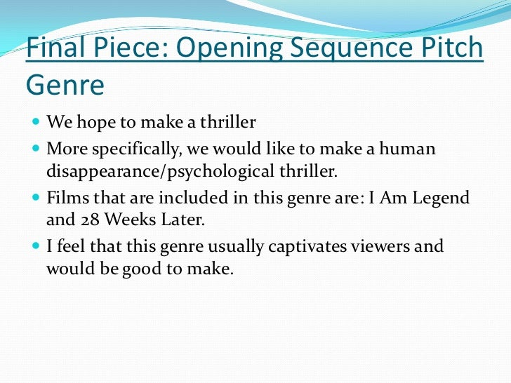 Final Piece: Opening Sequence PitchGenre We hope to make a thriller More specifically, we would like to make a human  di...