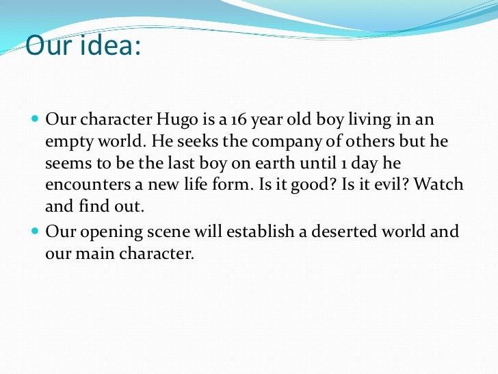 Our idea: Our character Hugo is a 16 year old boy living in an  empty world. He seeks the company of others but he  seems...
