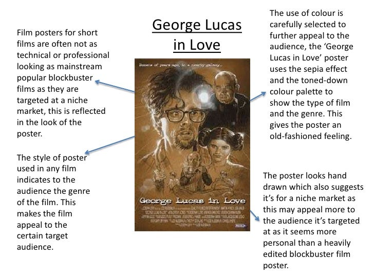 The use of colour is carefully selected to further appeal to the audience, the 'George Lucas in Love' poster uses the sepi...