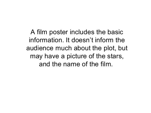 A film poster includes the basicinformation. It doesn't inform theaudience much about the plot, butmay have a picture of t...