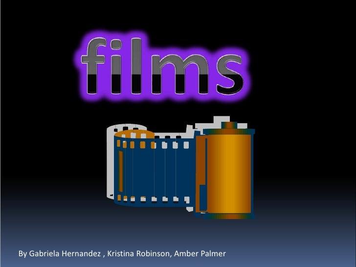 films<br />By Gabriela Hernandez , Kristina Robinson, Amber Palmer <br />
