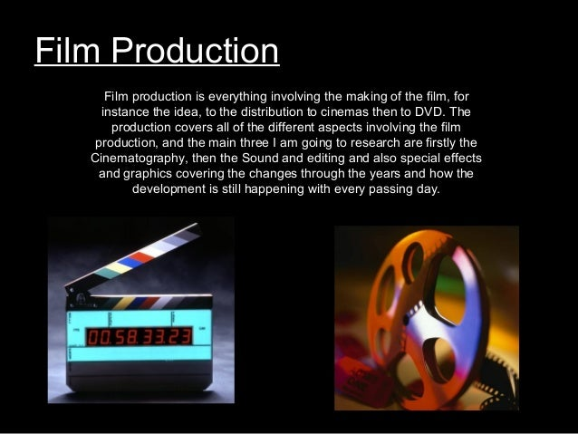 Film Production Film production is everything involving the making of the film, for instance the idea, to the distribution...