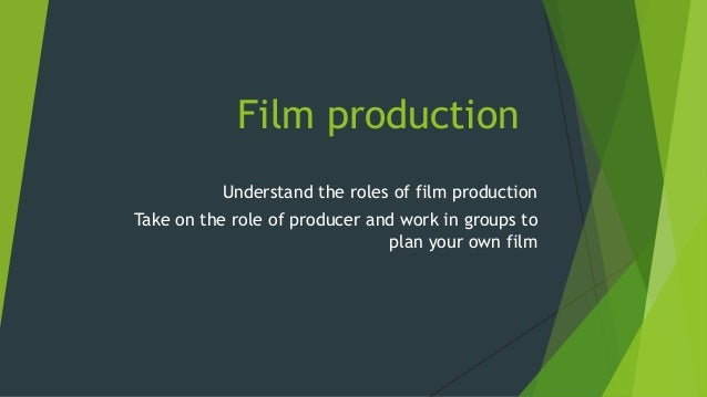 Film production Understand the roles of film production Take on the role of producer and work in groups to plan your own f...