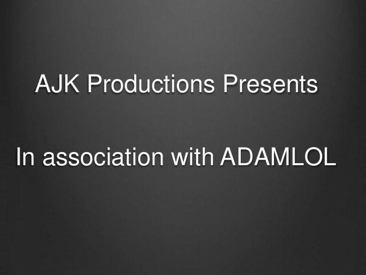 AJK Productions Presents<br />In association with ADAMLOL<br />