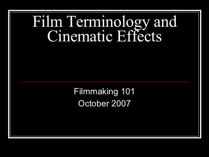 Film Terminology and Cinematic Effects Filmmaking 101 October 2007