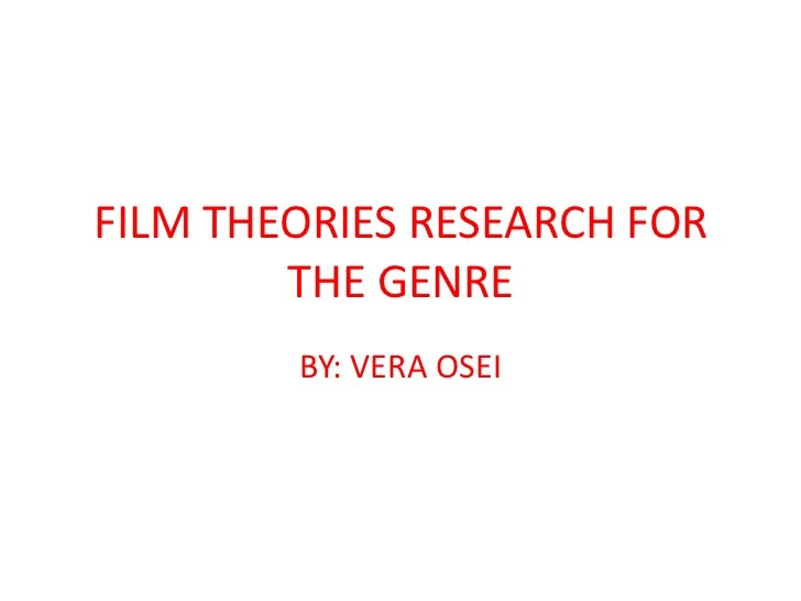 FILM THEORIES RESEARCH FOR        THE GENRE        BY: VERA OSEI