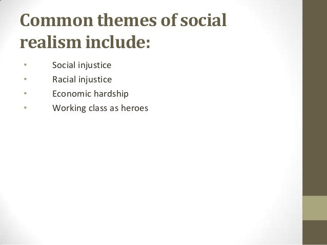 Common themes of social realism include: • • • •  Social injustice Racial injustice Economic hardship Working class as her...