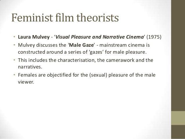 Feminist film theorists • Laura Mulvey - 'Visual Pleasure and Narrative Cinema' (1975) • Mulvey discusses the 'Male Gaze' ...