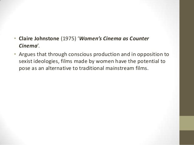 • Claire Johnstone (1975) 'Women's Cinema as Counter Cinema'. • Argues that through conscious production and in opposition...