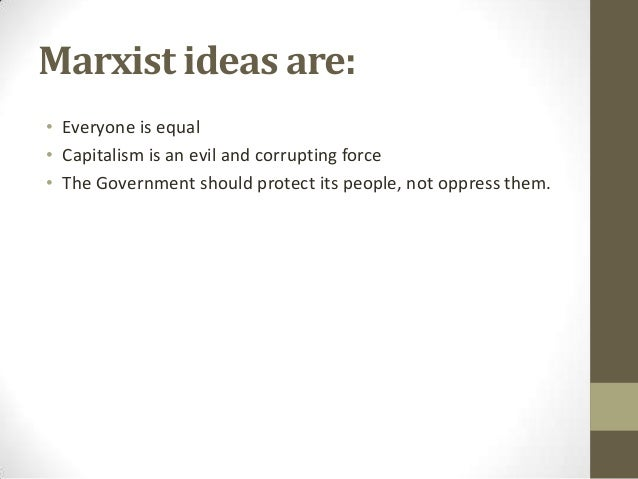 Marxist ideas are: • Everyone is equal • Capitalism is an evil and corrupting force • The Government should protect its pe...
