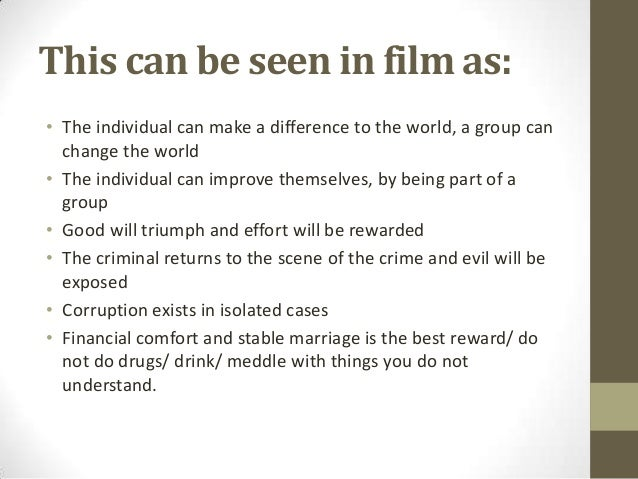This can be seen in film as: • The individual can make a difference to the world, a group can change the world • The indiv...