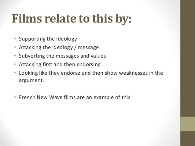 Films relate to this by: • • • • •  Supporting the ideology Attacking the ideology / message Subverting the messages and v...
