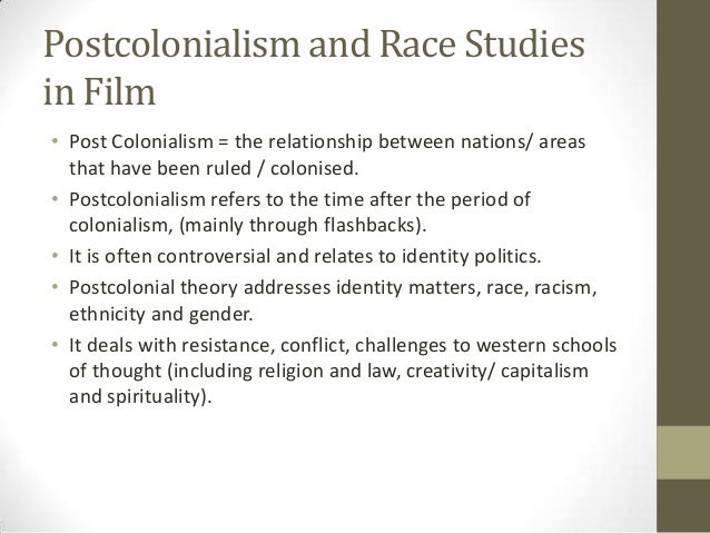 Postcolonialism and Race Studies in Film • Post Colonialism = the relationship between nations/ areas that have been ruled...