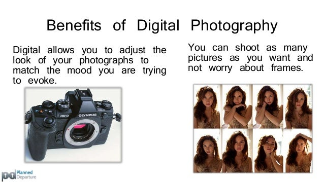 Benefits of Digital Photography  Transparent and immediate;  you are able to see your  shots and decide if they are  good ...