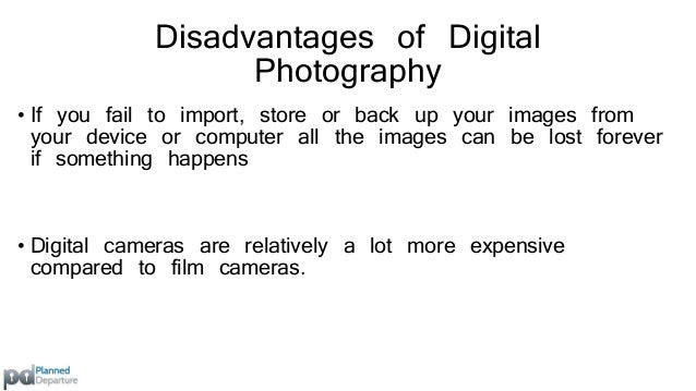 Disadvantages of Digital  Photography  • Your storage space on your digital device will  eventually reach its limit meanin...