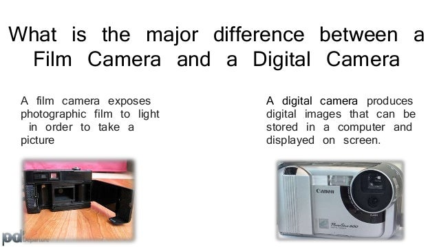What is the major difference between a  Film Camera and a Digital Camera  A film camera exposes  photographic film to ligh...