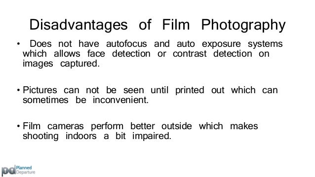 Disadvantages of Film Photography  • Sharing images amongst friends and family is  considerably more expensive to digital ...