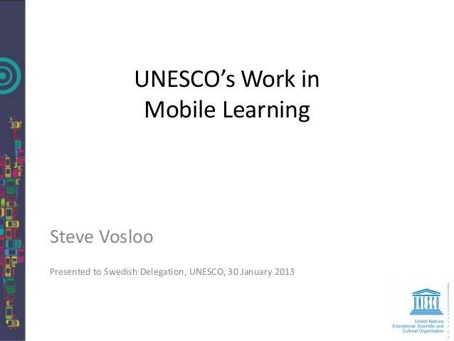 UNESCO's Work in                    Mobile LearningSteve VoslooPresented to Swedish Delegation, UNESCO, 30 January 2013