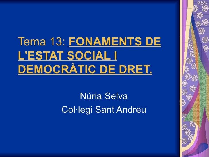 Tema 13: FONAMENTS DE L'ESTAT SOCIAL I DEMOCRÀTIC DE DRET.             Núria Selva       Col·legi Sant Andreu