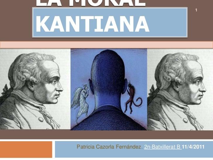 LA MORAL KANTIANA<br />Patricia Cazorla Fernández.2n-Batxillerat B 11/4/2011<br />1<br />
