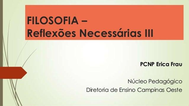 FILOSOFIA – Reflexões Necessárias III PCNP Erica Frau Núcleo Pedagógico Diretoria de Ensino Campinas Oeste