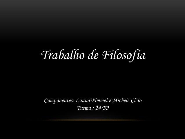 Trabalho de Filosofia Componentes: Luana Pimmel e Michele Cielo Turma : 24 TP