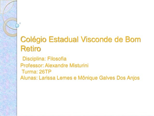 Colégio Estadual Visconde de Bom Retiro Disciplina: Filosofia Professor: Alexandre Misturini Turma: 26TP Alunas: Larissa L...