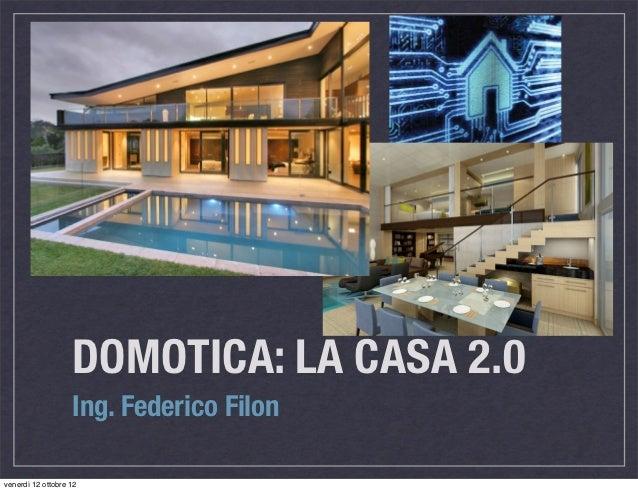 DOMOTICA: LA CASA 2.0                   Ing. Federico Filonvenerdì 12 ottobre 12