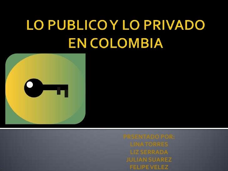 LO PUBLICO Y LO PRIVADO EN COLOMBIA<br />PRSENTADO POR:<br />LINA TORRES<br />LIZ SERRADA<br />JULIAN SUAREZ<br />FELIPE V...