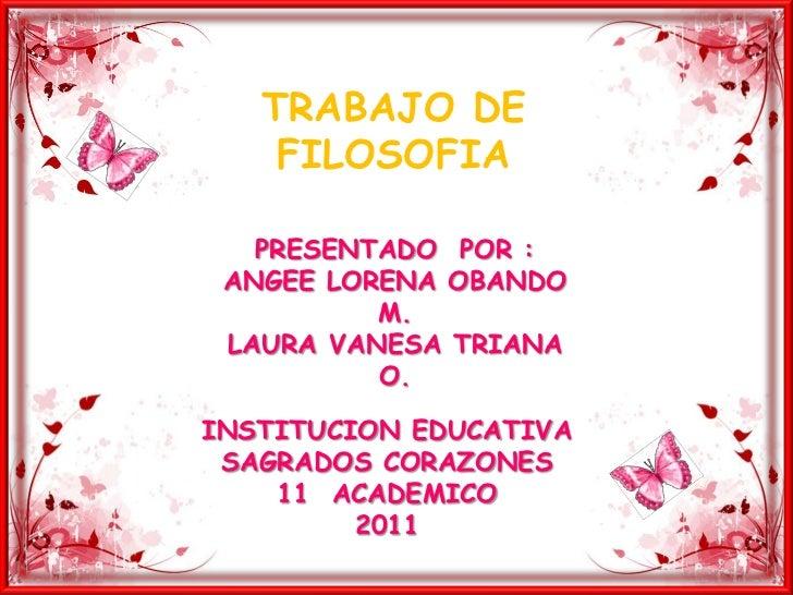 TRABAJO DE FILOSOFIA<br />PRESENTADO  POR :<br />ANGEE LORENA OBANDO M.<br />LAURA VANESA TRIANA  O.<br />INSTITUCION EDUC...